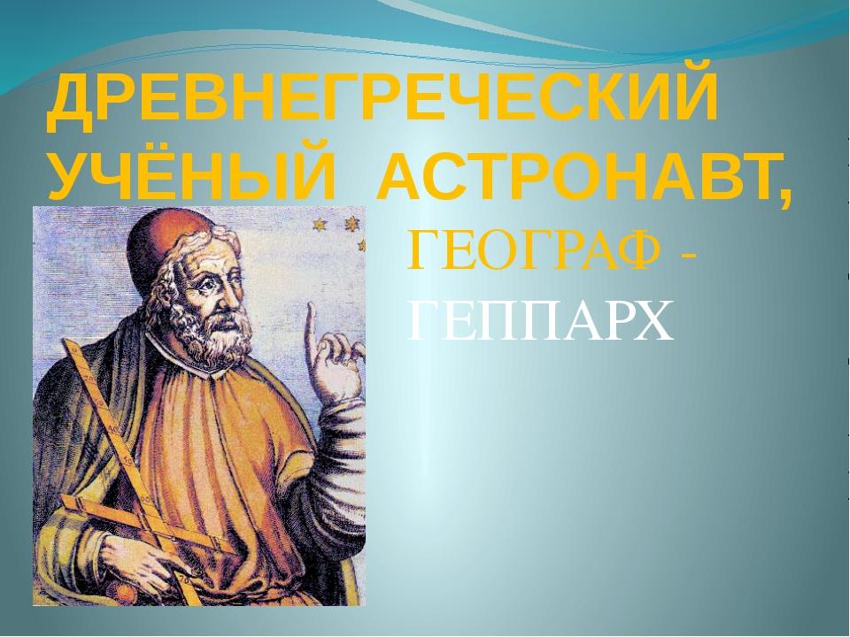ДРЕВНЕГРЕЧЕСКИЙ УЧЁНЫЙ АСТРОНАВТ, ГЕОГРАФ - ГЕППАРХ