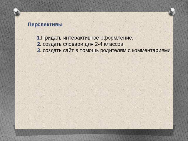Перспективы 1.Придать интерактивное оформление. 2. создать словари для 2-4 кл...