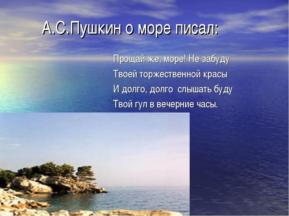 А.С.Пушкин о море писал: Прощай же, море! Не забуду Твоей торжественной крас...