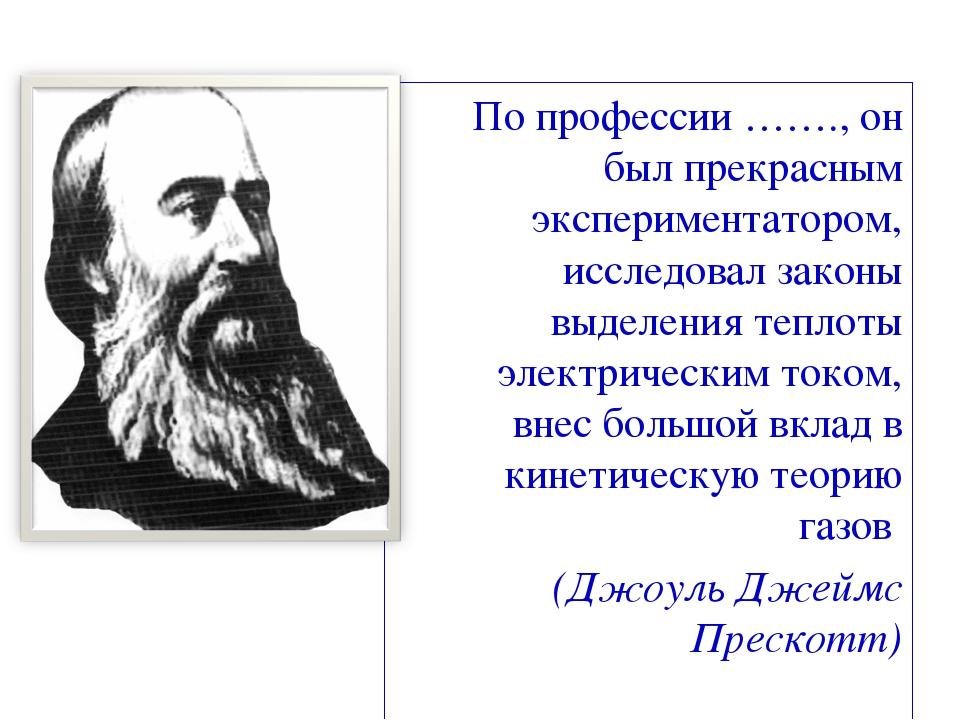 По профессии ……., он был прекрасным экспериментатором, исследовал законы выде...