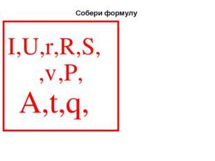 I,U,r,R,S,ρ,ℓ,P, A,t,q,ε Собери формулу