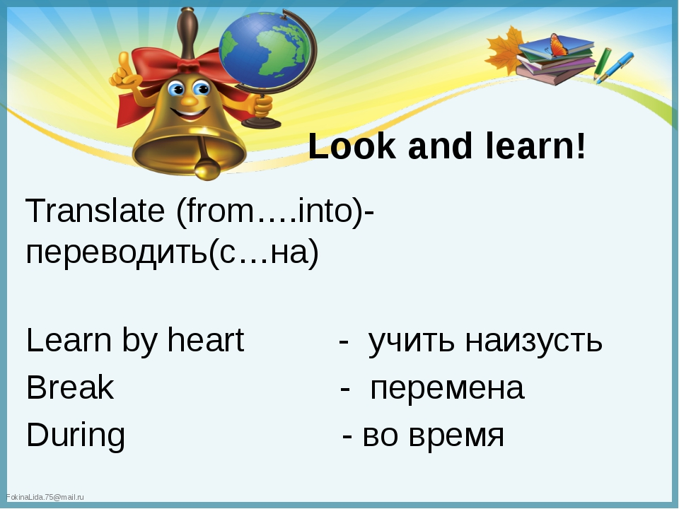 Look and learn! Translate (from….into)- переводить(с…на) Learn by heart - yч...