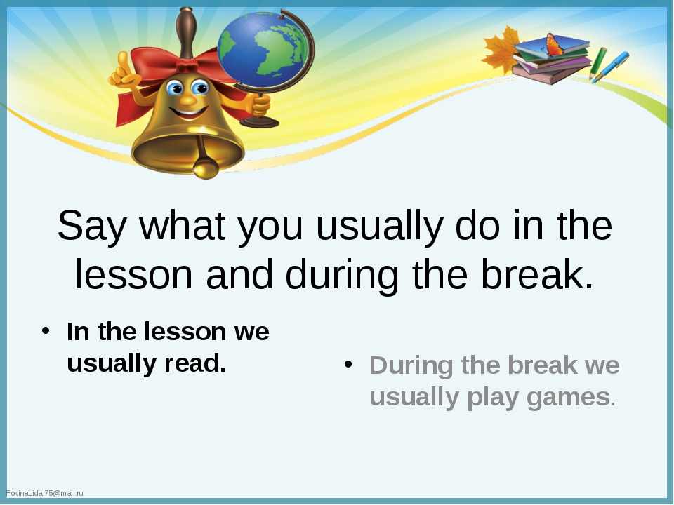 Say what you usually do in the lesson and during the break. In the lesson we...