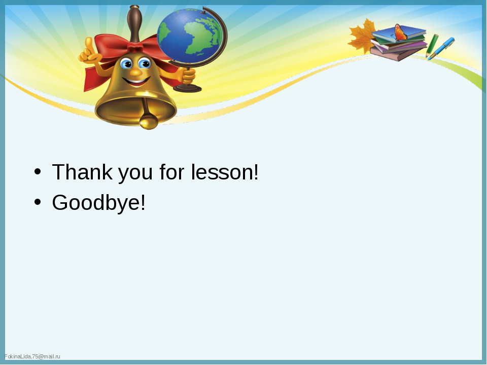 Thank you for lesson! Goodbye! FokinaLida.75@mail.ru