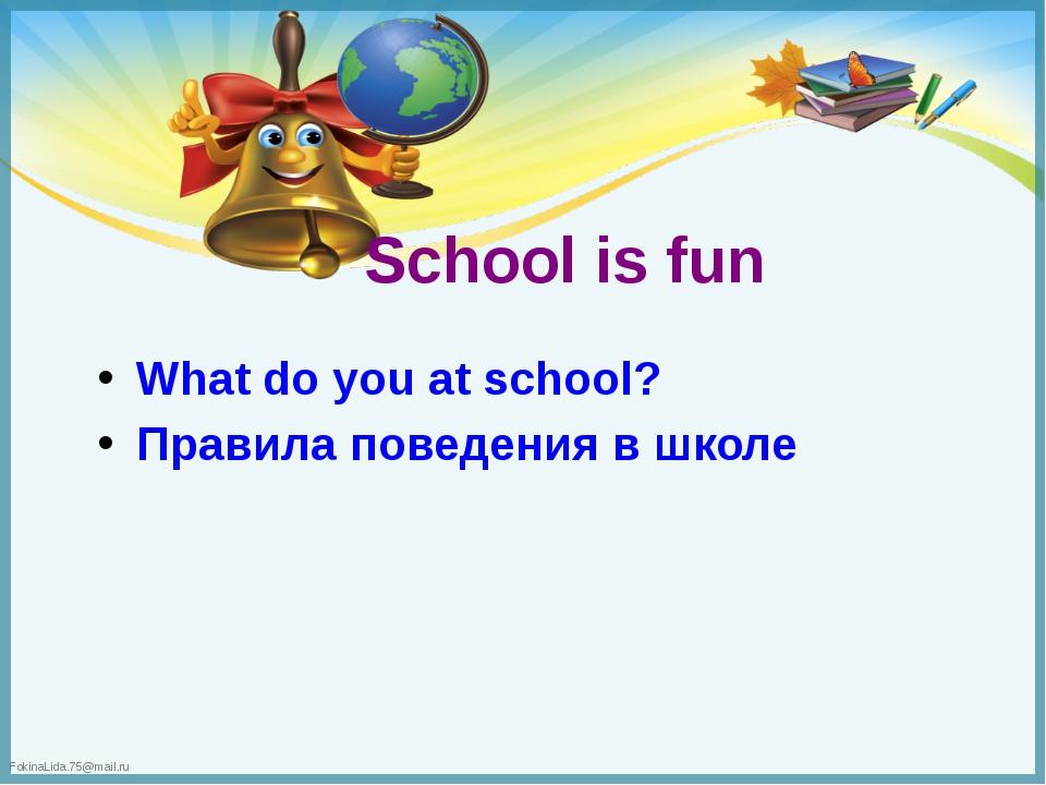 School is fun What do you at school? Правила поведения в школе FokinaLida.75@...