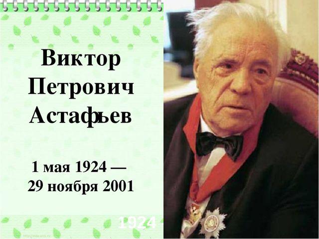 1924 - 2001 Виктор Петрович Астафьев 1 мая1924— 29 ноября2001