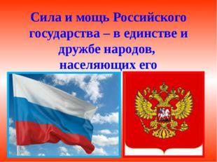 Сила и мощь Российского государства – в единстве и дружбе народов, населяющи