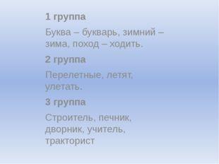 1 группа Буква – букварь, зимний – зима, поход – ходить. 2 группа Перелетные