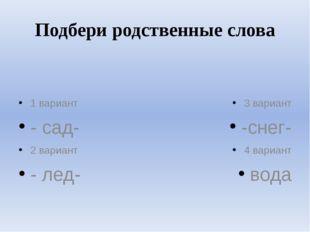 Подбери родственные слова 1 вариант - сад- 2 вариант - лед- 3 вариант -снег-