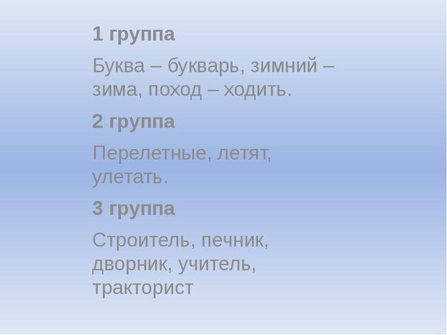 1 группа Буква – букварь, зимний – зима, поход – ходить. 2 группа Перелетные...