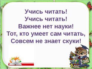 Учись читать! Учись читать! Важнее нет науки! Тот, кто умеет сам читать, Совс