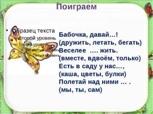 Поиграем Прочитайте стихотворение, вставьте слова по смыслу. Бабочка, давай…!