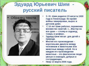 Эдуард Юрьевич Шим - русский писатель Э. Ю. Шим родился 23 августа 1930 года