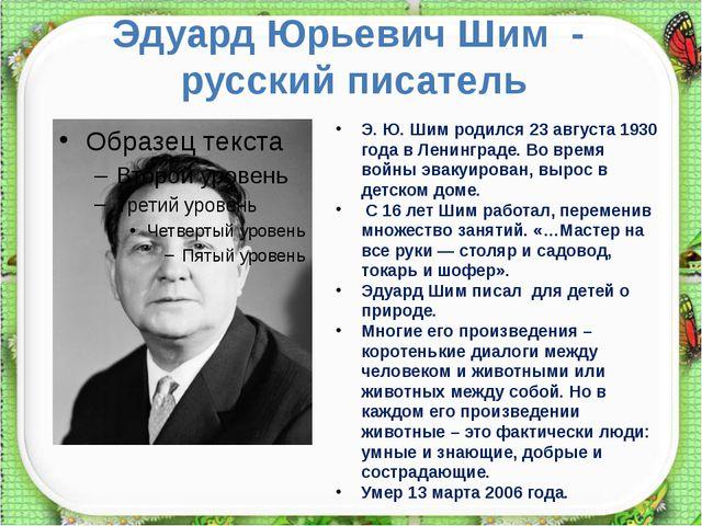 Эдуард Юрьевич Шим - русский писатель Э. Ю. Шим родился 23 августа 1930 года...