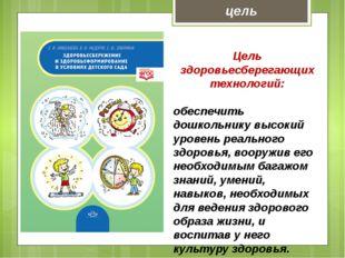 Цель здоровьесберегающих технологий: обеспечить дошкольнику высокий уровень р