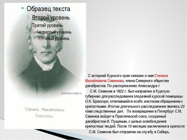 С историей Курского края связано и имя Степана Михайловича Семенова, члена...