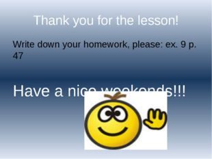 Thank you for the lesson! Write down your homework, please: ex. 9 p. 47 Have