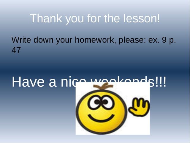 Thank you for the lesson! Write down your homework, please: ex. 9 p. 47 Have...