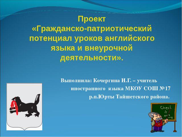 Выполнила: Кочергина И.Г. – учитель иностранного языка МКОУ СОШ №17 р.п.Юрты...