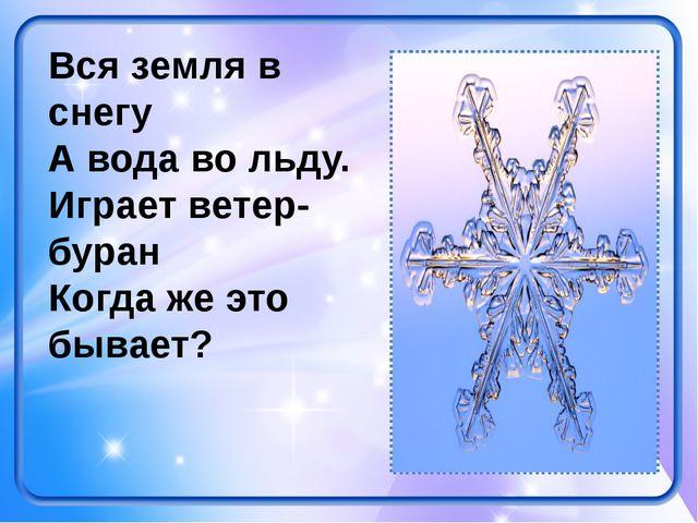 Вся земля в снегу А вода во льду. Играет ветер-буран Когда же это бывает?