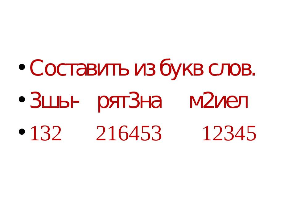 Составить из букв слов. 3шы- рят3на м2иел 132 216453 12345