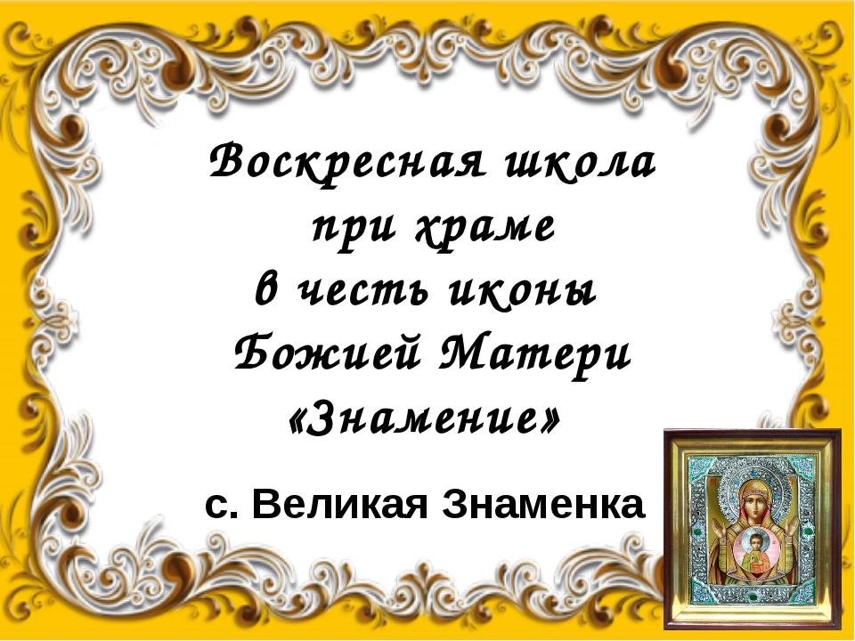 Воскресная школа при храме в честь иконы Божией Матери «Знамение» с. Великая...