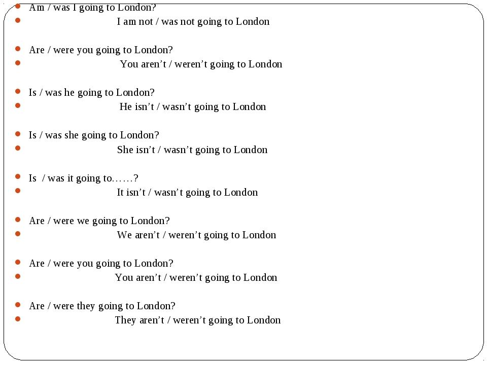 Am / was I going to London?	 I am not / was not going to London Are / were yo...
