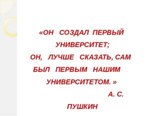 «ОН СОЗДАЛ ПЕРВЫЙ УНИВЕРСИТЕТ; ОН, ЛУЧШЕ СКАЗАТЬ, САМ БЫЛ ПЕРВЫМ НАШИМ УНИВЕ