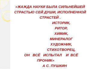 «ЖАЖДА НАУКИ БЫЛА СИЛЬНЕЙШЕЙ СТРАСТЬЮ СЕЙ ДУШИ, ИСПОЛНЕННОЙ СТРАСТЕЙ . ИСТОР