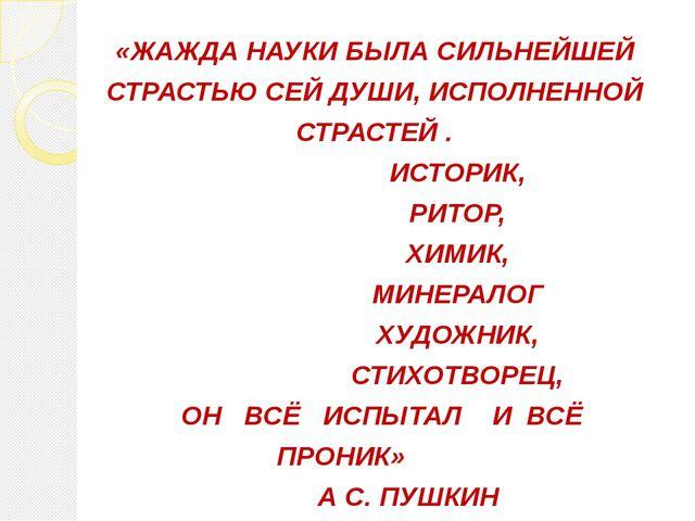 «ЖАЖДА НАУКИ БЫЛА СИЛЬНЕЙШЕЙ СТРАСТЬЮ СЕЙ ДУШИ, ИСПОЛНЕННОЙ СТРАСТЕЙ . ИСТОР...