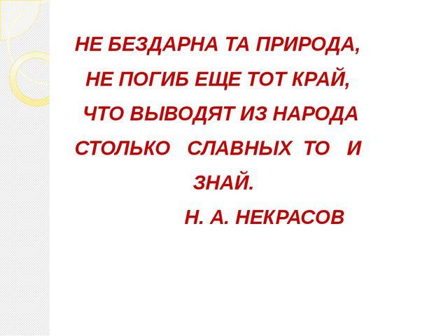 НЕ БЕЗДАРНА ТА ПРИРОДА, НЕ ПОГИБ ЕЩЕ ТОТ КРАЙ, ЧТО ВЫВОДЯТ ИЗ НАРОДА СТОЛЬКО...