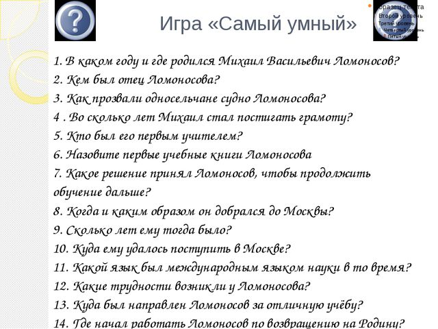 Игра «Самый умный» 1. В каком году и где родился Михаил Васильевич Ломоносов...