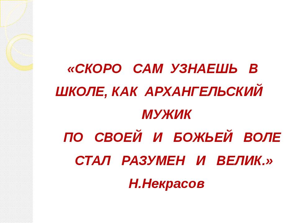 «СКОРО САМ УЗНАЕШЬ В ШКОЛЕ, КАК АРХАНГЕЛЬСКИЙ МУЖИК ПО СВОЕЙ И БОЖЬЕЙ ВОЛЕ С...