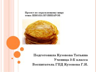 Проект по окружающему миру тема: ШКОЛА КУЛИНАРОВ Подготовила Кузовова Татьян