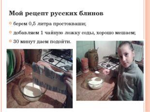 Мой рецепт русских блинов берем 0,5 литра простокваши; добавляем 1 чайную лож