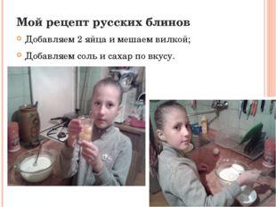 Мой рецепт русских блинов Добавляем 2 яйца и мешаем вилкой; Добавляем соль и
