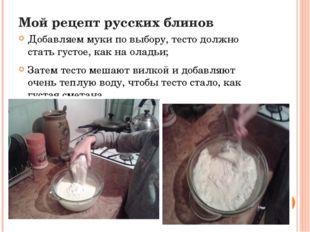 Мой рецепт русских блинов Добавляем муки по выбору, тесто должно стать густое