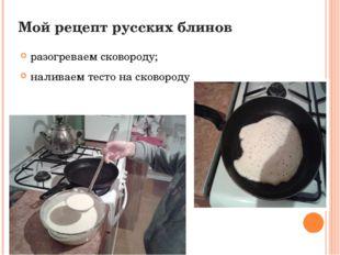 Мой рецепт русских блинов разогреваем сковороду; наливаем тесто на сковороду.