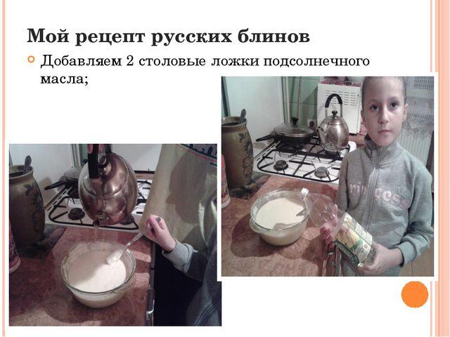Мой рецепт русских блинов Добавляем 2 столовые ложки подсолнечного масла;