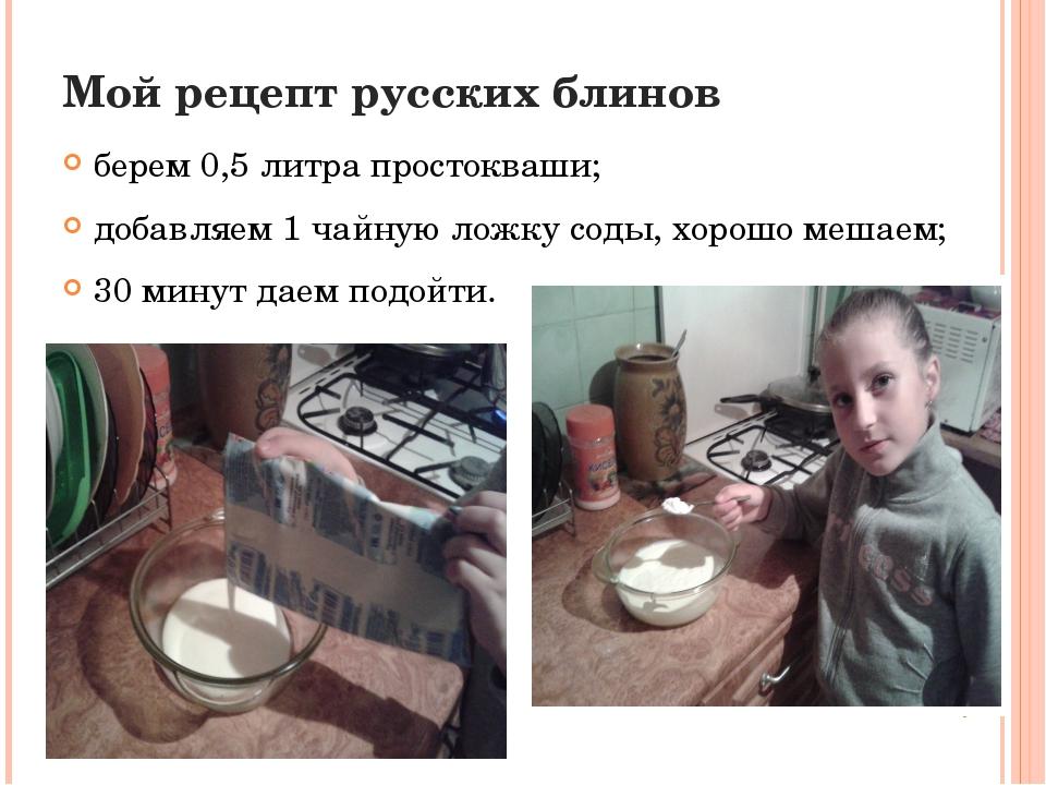 Мой рецепт русских блинов берем 0,5 литра простокваши; добавляем 1 чайную лож...