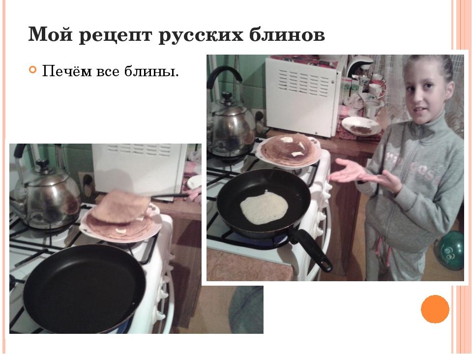 Мой рецепт русских блинов Печём все блины.