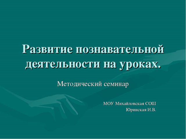 Развитие познавательной деятельности на уроках. Методический семинар МОУ Миха...