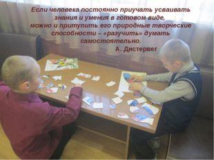 Если человека постоянно приучать усваивать знания и умения в готовом виде, мо