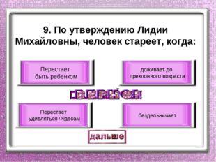 9. По утверждению Лидии Михайловны, человек стареет, когда: Перестает быть ре