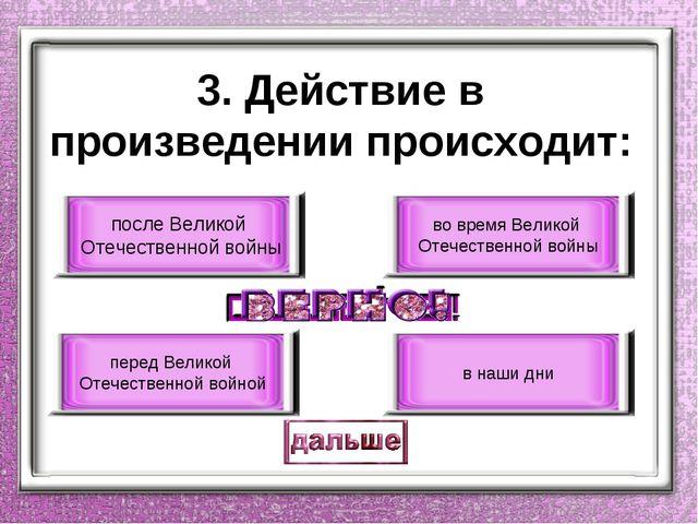 3. Действие в произведении происходит: после Великой Отечественной войны пере...