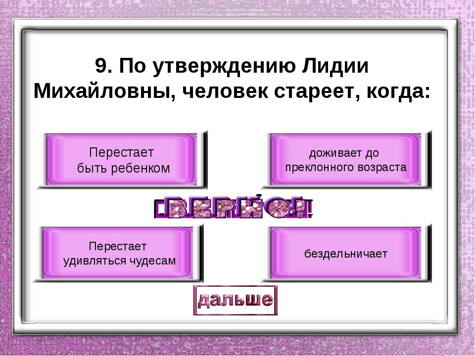 9. По утверждению Лидии Михайловны, человек стареет, когда: Перестает быть ре...