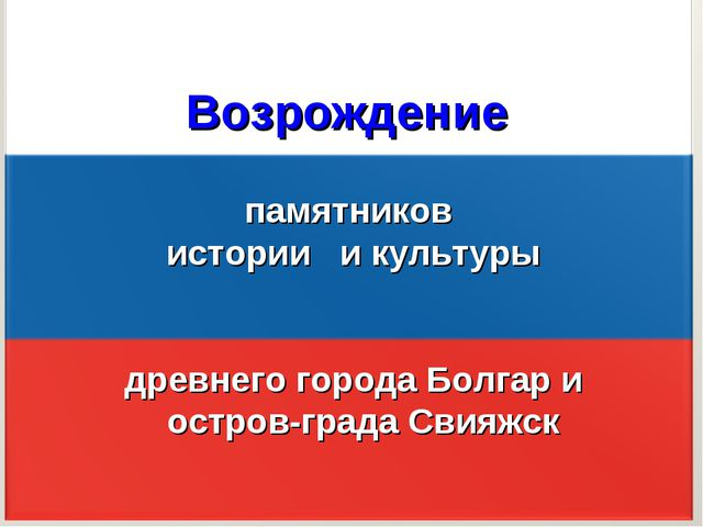 Возрождение памятников истории и культуры древнего города Болгар и остров-гр...