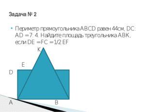 Периметр прямоугольника ABCD равен 44см, DC: AD = 7: 4. Найдите площадь треуг