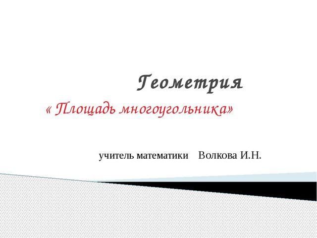Геометрия « Площадь многоугольника» учитель математики Волкова И.Н.
