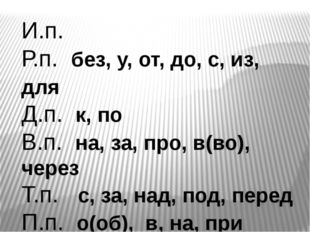 И.п. Р.п. без, у, от, до, с, из, для Д.п. к, по В.п. на, за, про, в(во), чере